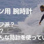 サーフィン用の防水腕時計をサーファーに一斉調査。タイドグラフ付き?デジタル?あなたはどんな時計を使っていますか?